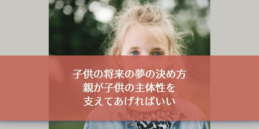 子供の将来の夢の決め方。親が子供の主体性を支えてあげればいい