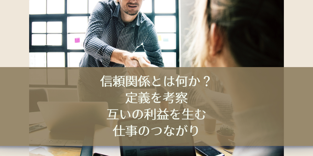 信頼関係とは何か?定義を考察。互いの利益を生む仕事のつながり